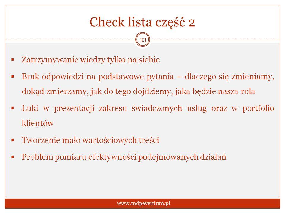 Check lista część 2 Zatrzymywanie wiedzy tylko na siebie Brak odpowiedzi na podstawowe pytania – dlaczego się zmieniamy, dokąd zmierzamy, jak do tego dojdziemy, jaka będzie nasza rola Luki w prezentacji zakresu świadczonych usług oraz w portfolio klientów Tworzenie mało wartościowych treści Problem pomiaru efektywności podejmowanych działań 33 www.mdpeventum.pl