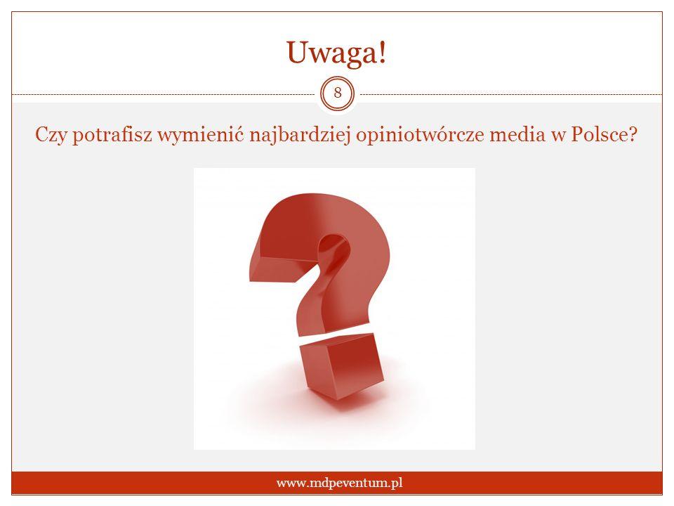 Uwaga! Czy potrafisz wymienić najbardziej opiniotwórcze media w Polsce? 8 www.mdpeventum.pl