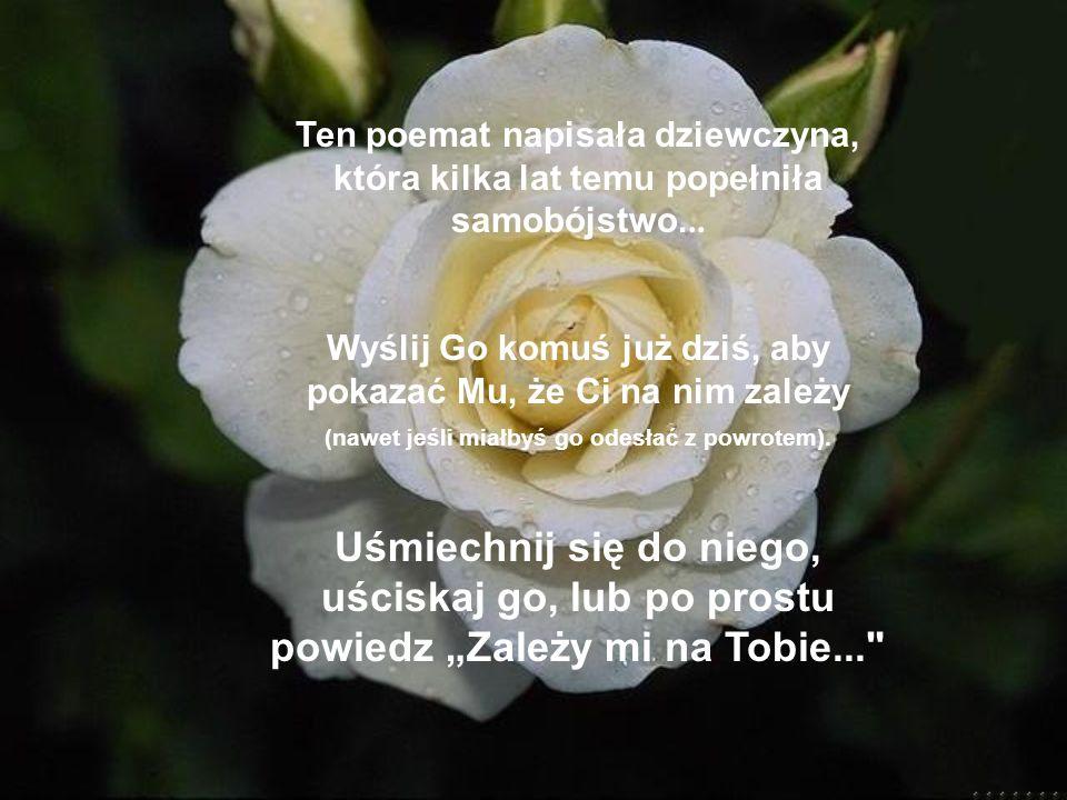 Ten poemat napisała dziewczyna, która kilka lat temu popełniła samobójstwo... Wyślij Go komuś już dziś, aby pokazać Mu, że Ci na nim zależy (nawet jeś