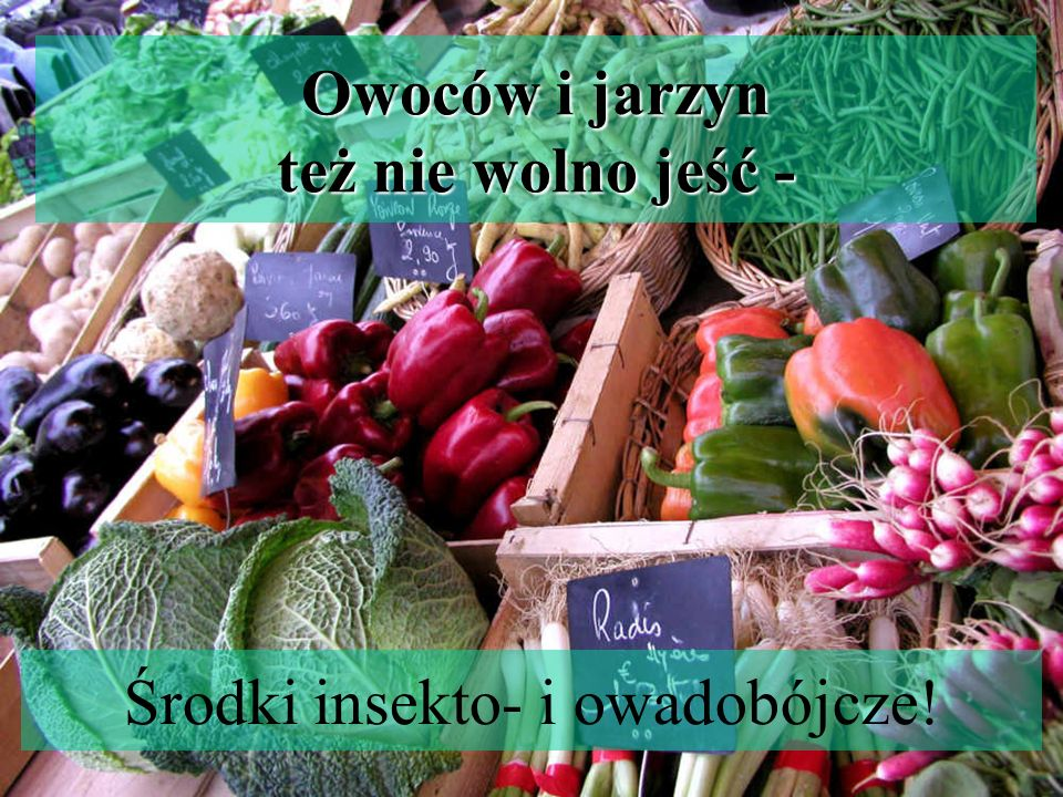 Owoców i jarzyn też nie wolno jeść - Środki insekto- i owadobójcze!