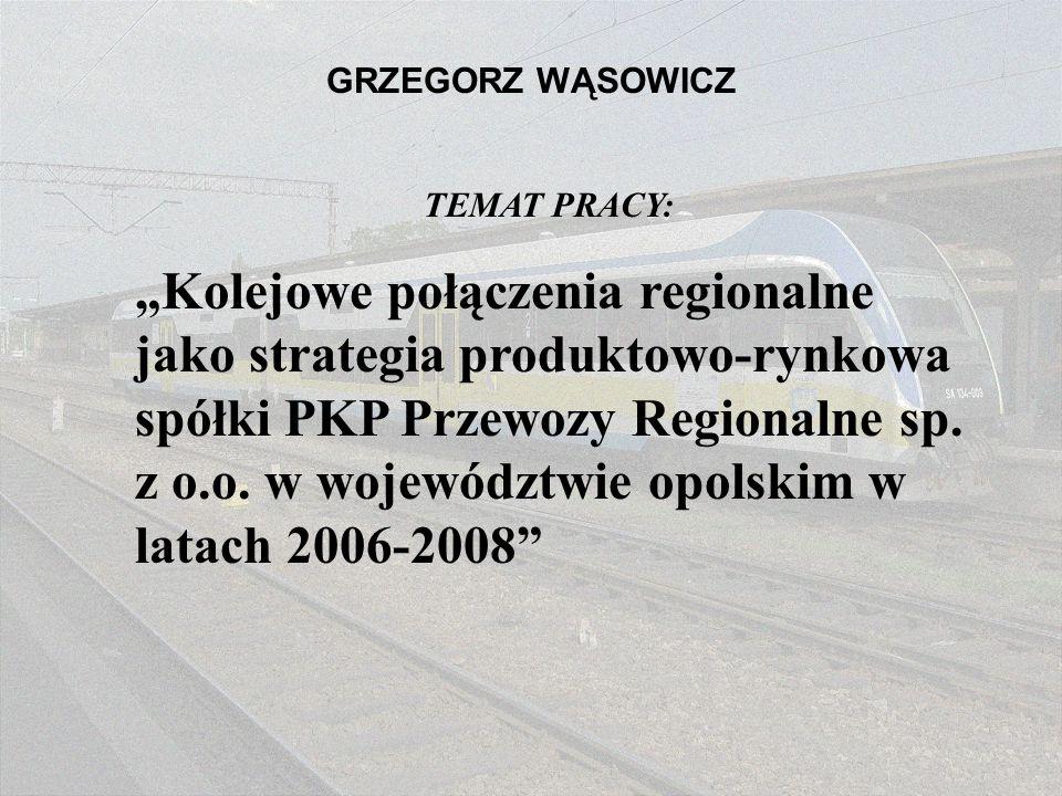 GRZEGORZ WĄSOWICZ TEMAT PRACY: Kolejowe połączenia regionalne jako strategia produktowo-rynkowa spółki PKP Przewozy Regionalne sp. z o.o. w województw