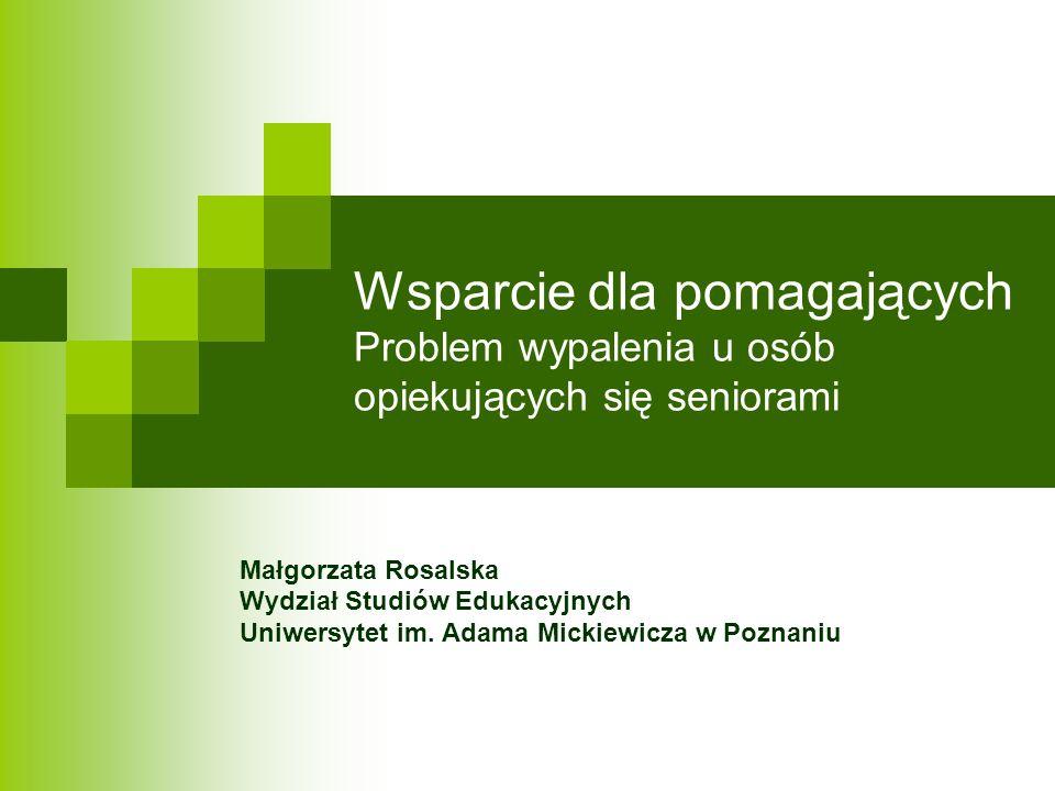 Wsparcie dla pomagających Problem wypalenia u osób opiekujących się seniorami Małgorzata Rosalska Wydział Studiów Edukacyjnych Uniwersytet im. Adama M