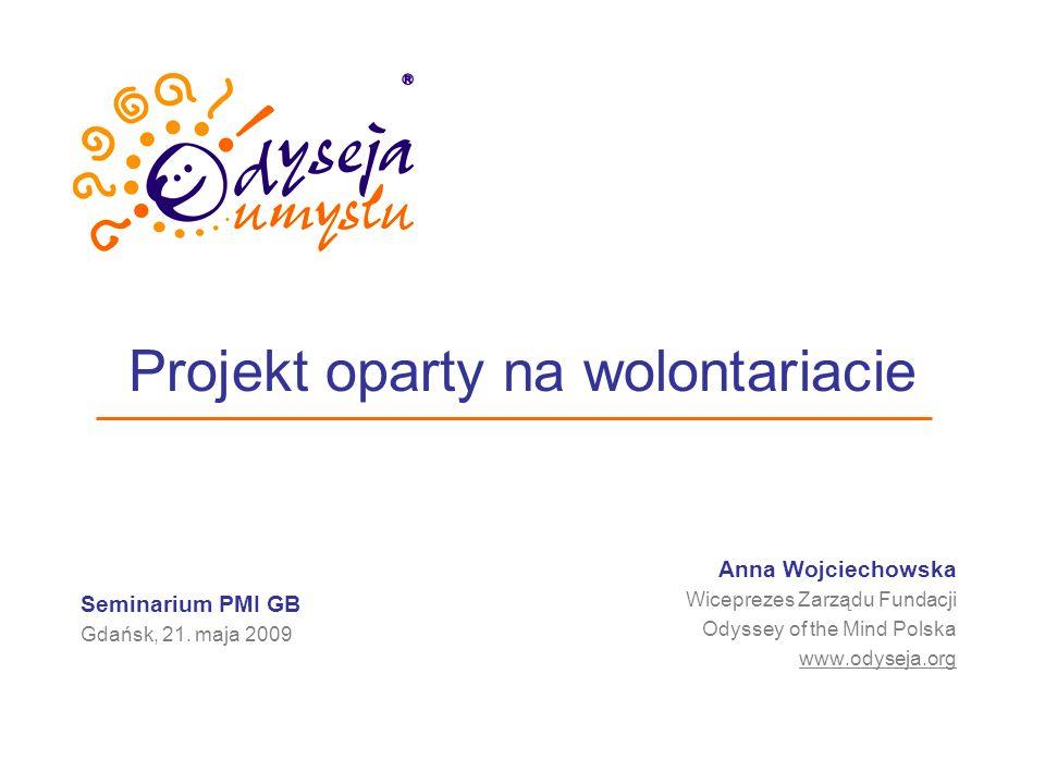 Projekt oparty na wolontariacie Anna Wojciechowska Wiceprezes Zarządu Fundacji Odyssey of the Mind Polska www.odyseja.org Seminarium PMI GB Gdańsk, 21