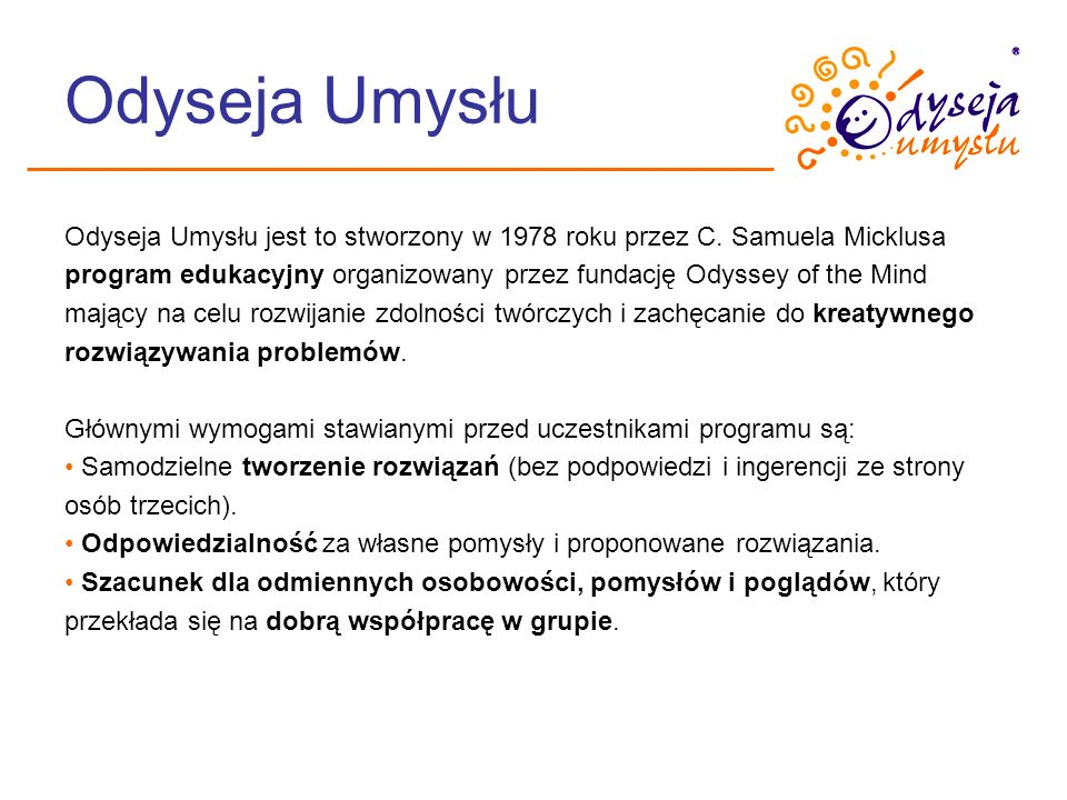 Odyseja Umysłu Odyseja Umysłu jest to stworzony w 1978 roku przez C. Samuela Micklusa program edukacyjny organizowany przez fundację Odyssey of the Mi