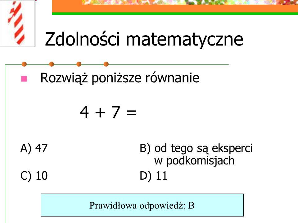 Zdolności matematyczne Rozwiąż poniższe równanie 4 + 7 = A) 47B) od tego są eksperci w podkomisjach C) 10D) 11 Prawidłowa odpowiedź: B