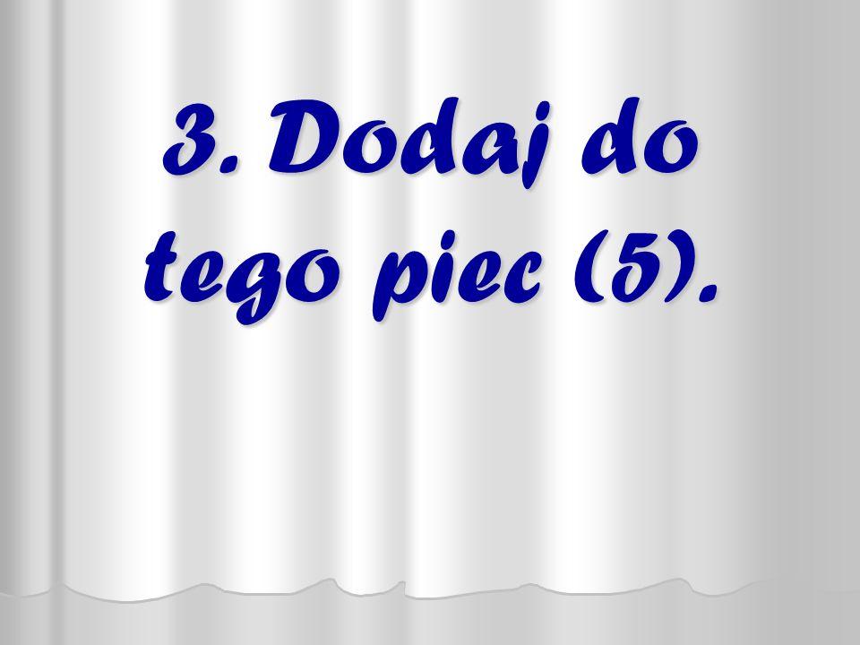 3. Dodaj do tego piec (5).