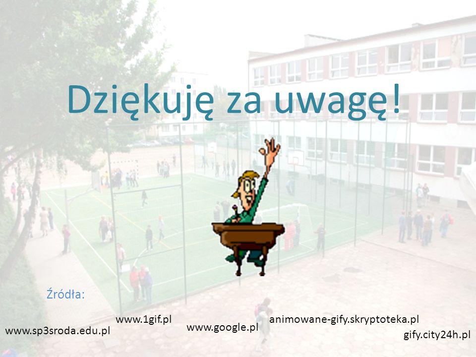Źródła: animowane-gify.skryptoteka.pl www.sp3sroda.edu.pl gify.city24h.pl www.1gif.pl www.google.pl Dziękuję za uwagę!