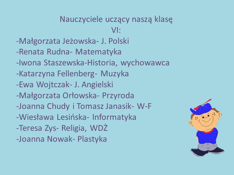 Nauczyciele uczący naszą klasę VI: -Małgorzata Jeżowska- J. Polski -Renata Rudna- Matematyka -Iwona Staszewska-Historia, wychowawca -Katarzyna Fellenb