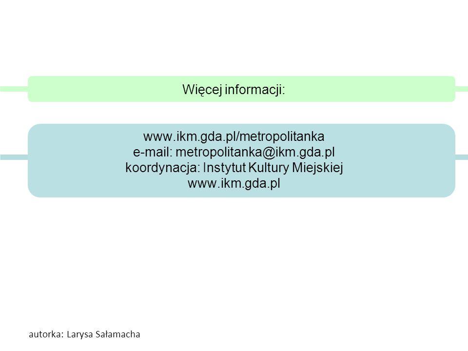 Więcej informacji: www.ikm.gda.pl/metropolitanka e-mail: metropolitanka@ikm.gda.pl koordynacja: Instytut Kultury Miejskiej www.ikm.gda.pl autorka: Lar
