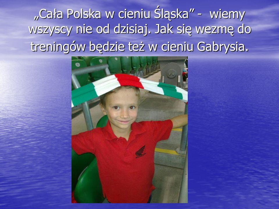Cała Polska w cieniu Śląska - wiemy wszyscy nie od dzisiaj. Jak się wezmę do treningów będzie też w cieniu Gabrysia.