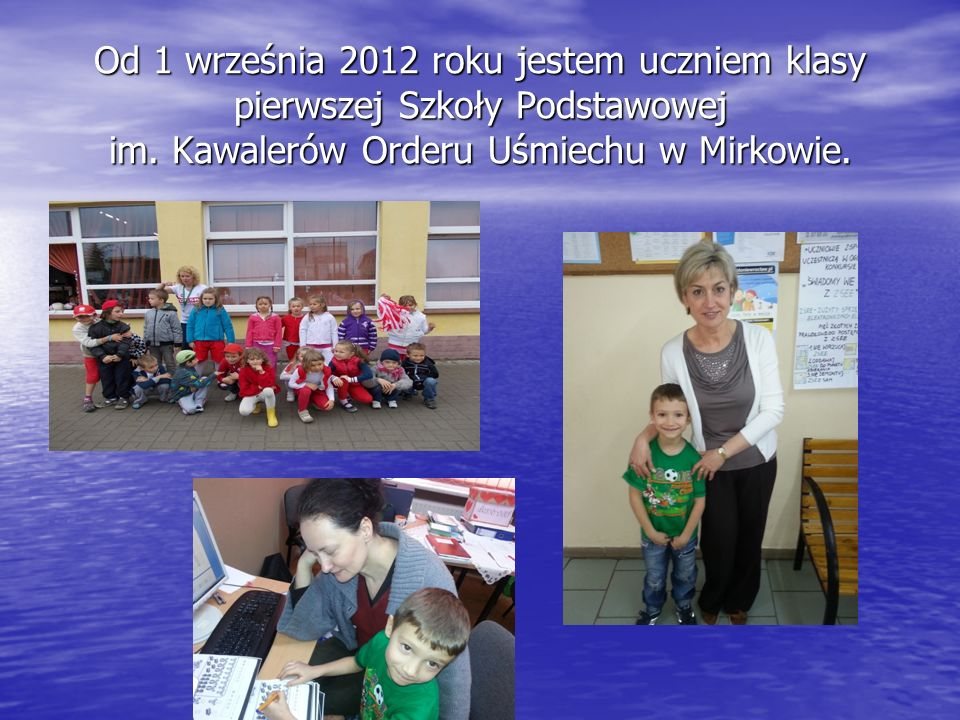 Od 1 września 2012 roku jestem uczniem klasy pierwszej Szkoły Podstawowej im. Kawalerów Orderu Uśmiechu w Mirkowie.