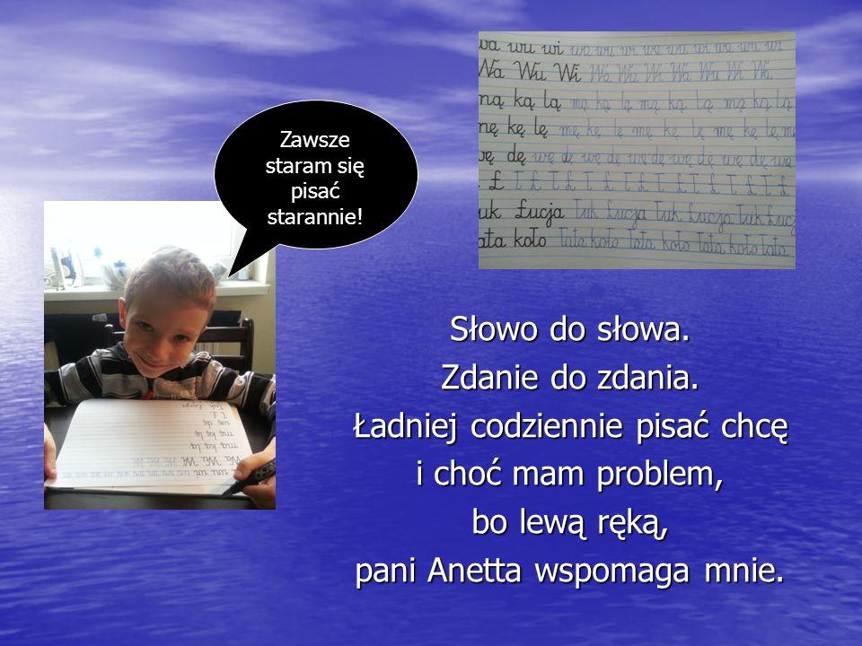 Słowo do słowa. Zdanie do zdania. Ładniej codziennie pisać chcę i choć mam problem, bo lewą ręką, pani Anetta wspomaga mnie. Zawsze staram się pisać s