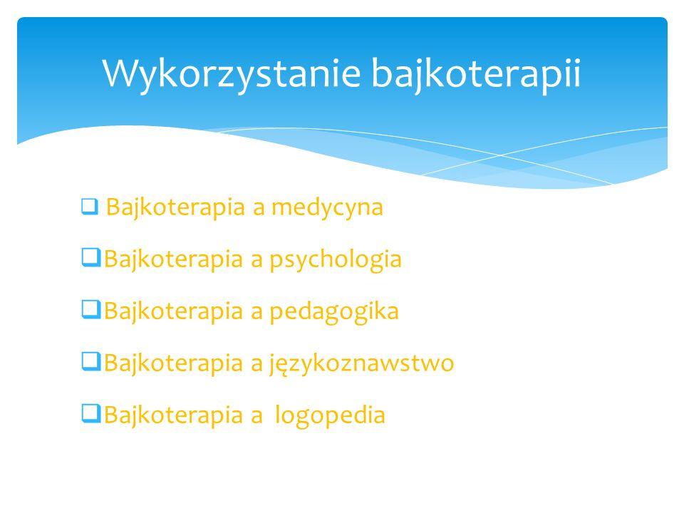 Bajkoterapia a medycyna Bajkoterapia a psychologia Bajkoterapia a pedagogika Bajkoterapia a językoznawstwo Bajkoterapia a logopedia Wykorzystanie bajk