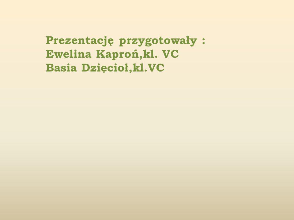 Prezentację przygotowały : Ewelina Kaproń,kl. VC Basia Dzięcioł,kl.VC