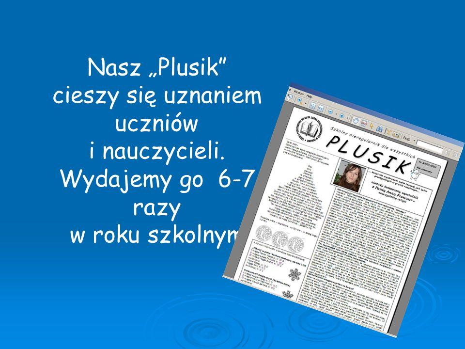 Nasz Plusik cieszy się uznaniem uczniów i nauczycieli. Wydajemy go 6-7 razy w roku szkolnym