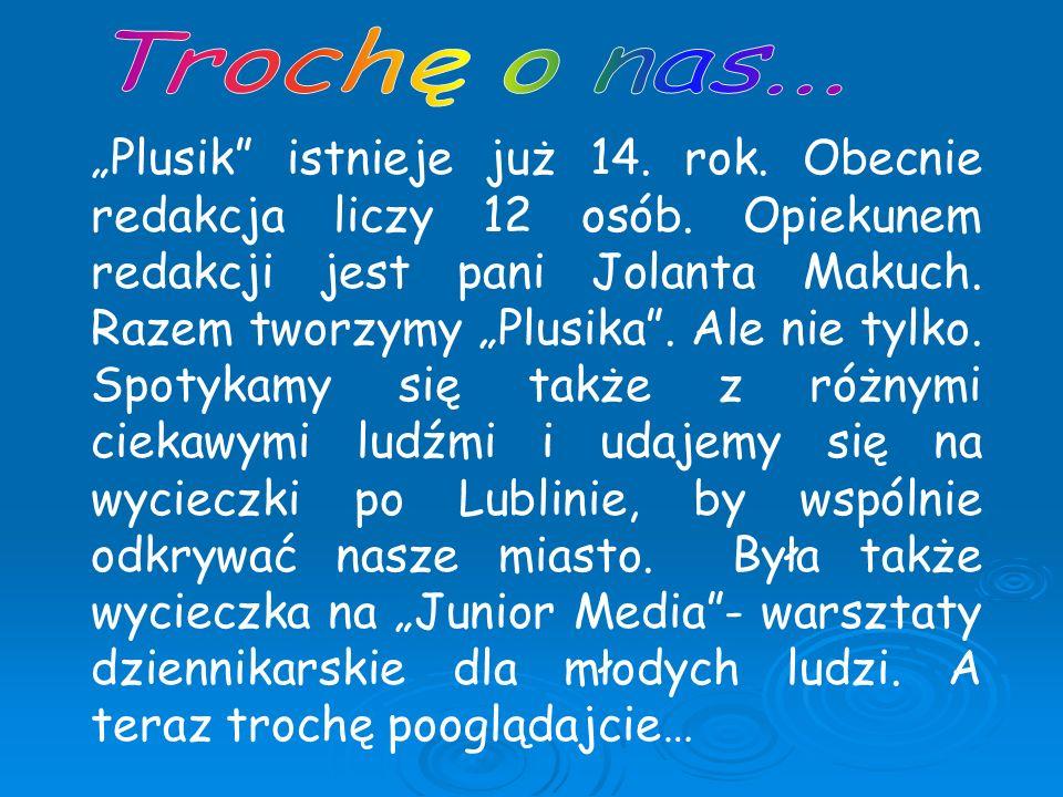 Plusik istnieje już 14. rok. Obecnie redakcja liczy 12 osób. Opiekunem redakcji jest pani Jolanta Makuch. Razem tworzymy Plusika. Ale nie tylko. Spoty