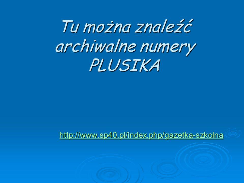 Tu można znaleźć archiwalne numery PLUSIKA http://www.sp40.pl/index.php/gazetka-szkolna