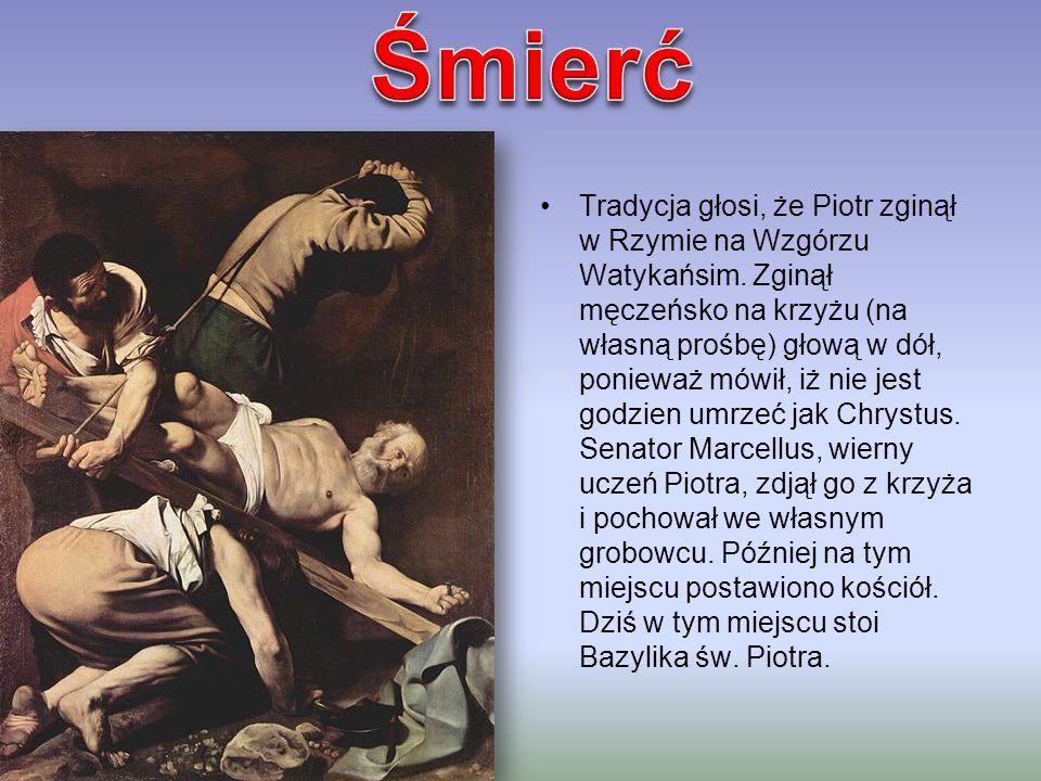 Tradycja głosi, że Piotr zginął w Rzymie na Wzgórzu Watykańsim. Zginął męczeńsko na krzyżu (na własną prośbę) głową w dół, ponieważ mówił, iż nie jest