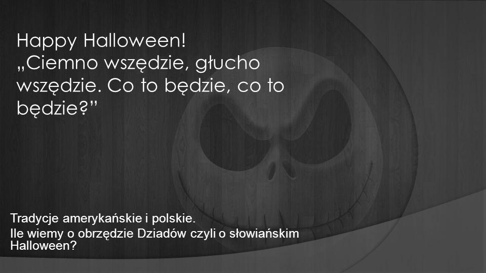 Tradycje amerykańskie i polskie. Ile wiemy o obrzędzie Dziadów czyli o słowiańskim Halloween? Happy Halloween! Ciemno wszędzie, głucho wszędzie. Co to