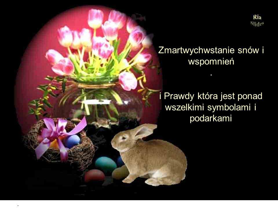 Zmartwychwstanie uśmiechu, radości życia i miłości Zmartwychwstanie uśmiechu, radości życia i miłości Zmartwychwstanie przyjaźni I chęci bycia szczęśl