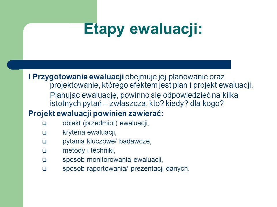 Etapy ewaluacji: I Przygotowanie ewaluacji obejmuje jej planowanie oraz projektowanie, którego efektem jest plan i projekt ewaluacji. Planując ewaluac