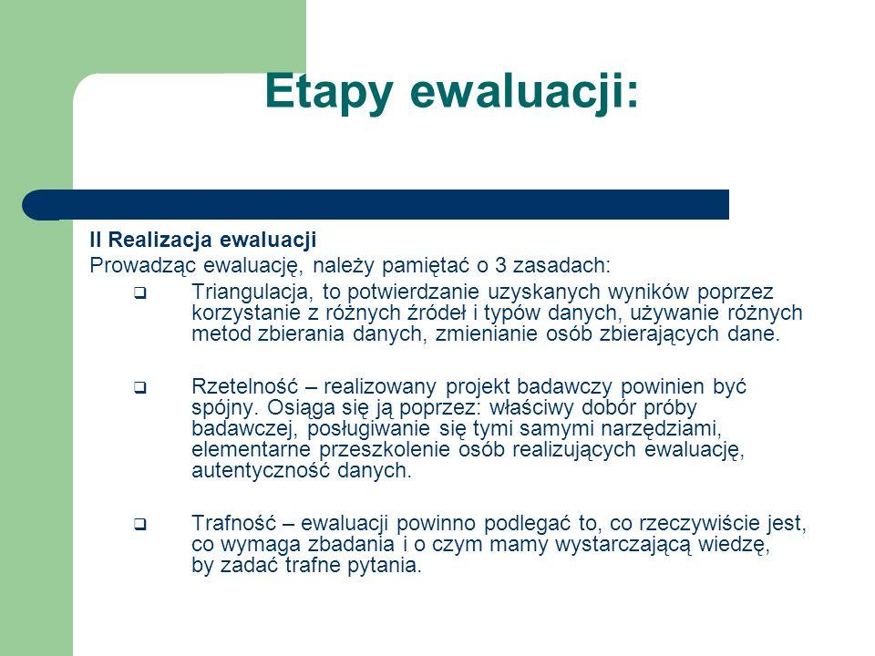 Etapy ewaluacji: II Realizacja ewaluacji Prowadząc ewaluację, należy pamiętać o 3 zasadach: Triangulacja, to potwierdzanie uzyskanych wyników poprzez