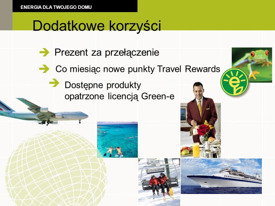 Additional Benefits Dostępne produkty opatrzone licencją Green-e Prezent za przełączenie Dodatkowe korzyści ENERGIA DLA TWOJEGO DOMU Co miesiąc nowe punkty Travel Rewards