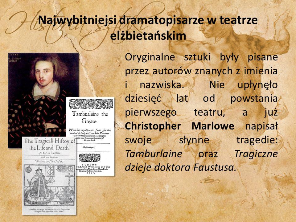 Najwybitniejsi dramatopisarze w teatrze elżbietańskim Oryginalne sztuki były pisane przez autorów znanych z imienia i nazwiska. Nie upłynęło dziesięć