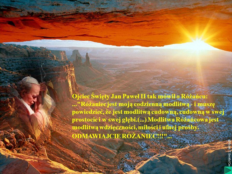 Ojciec Święty Jan Paweł II tak mówił o Różańcu:... Różaniec jest moją codzienną modlitwą - i muszę powiedzieć, że jest modlitwą cudowną, cudowną w swej prostocie i w swej głębi.(...) Modlitwa Różańcowa jest modlitwą wdzięczności, miłości i ufnej prośby.