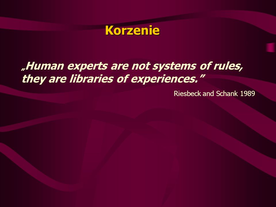 Korzenie Human experts are not systems of rules, they are libraries of experiences.