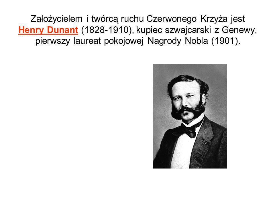 Założycielem i twórcą ruchu Czerwonego Krzyża jest Henry Dunant (1828-1910), kupiec szwajcarski z Genewy, pierwszy laureat pokojowej Nagrody Nobla (19