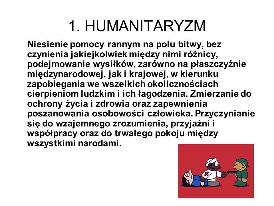 1. HUMANITARYZM Niesienie pomocy rannym na polu bitwy, bez czynienia jakiejkolwiek między nimi różnicy, podejmowanie wysiłków, zarówno na płaszczyźnie
