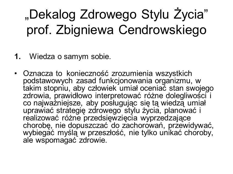 Dekalog Zdrowego Stylu Życia prof. Zbigniewa Cendrowskiego 1. Wiedza o samym sobie. Oznacza to konieczność zrozumienia wszystkich podstawowych zasad f