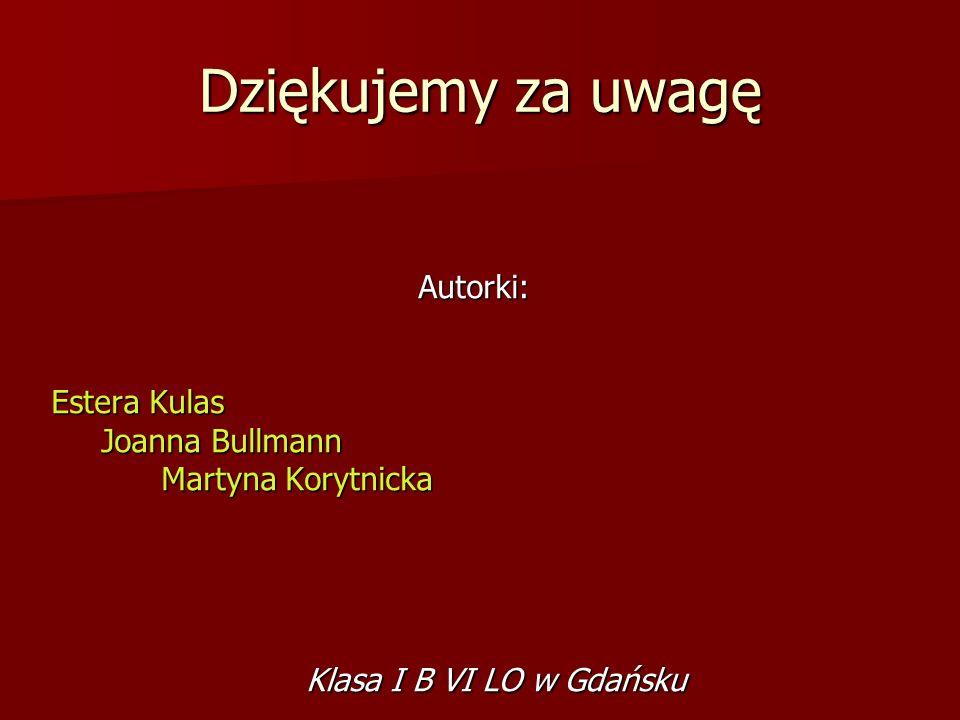 Autorki: Estera Kulas Joanna Bullmann Joanna Bullmann Martyna Korytnicka Martyna Korytnicka Dziękujemy za uwagę Klasa I B VI LO w Gdańsku