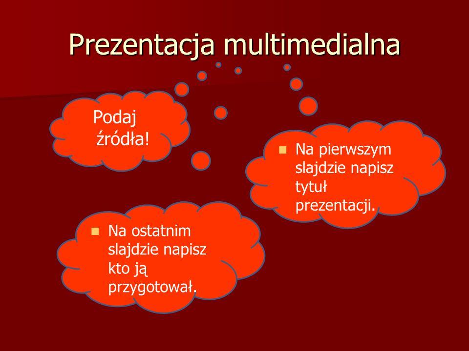 Prezentacja multimedialna Na pierwszym slajdzie napisz tytuł prezentacji. Na ostatnim slajdzie napisz kto ją przygotował. Podaj źródła!