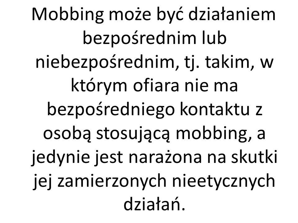 Mobbing może być działaniem bezpośrednim lub niebezpośrednim, tj. takim, w którym ofiara nie ma bezpośredniego kontaktu z osobą stosującą mobbing, a j