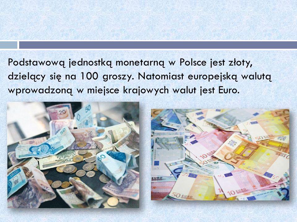 Podstawową jednostką monetarną w Polsce jest złoty, dzielący się na 100 groszy. Natomiast europejską walutą wprowadzoną w miejsce krajowych walut jest