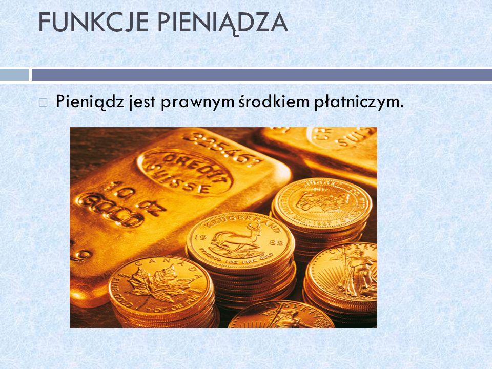 FUNKCJE PIENIĄDZA Pieniądz jest prawnym środkiem płatniczym.