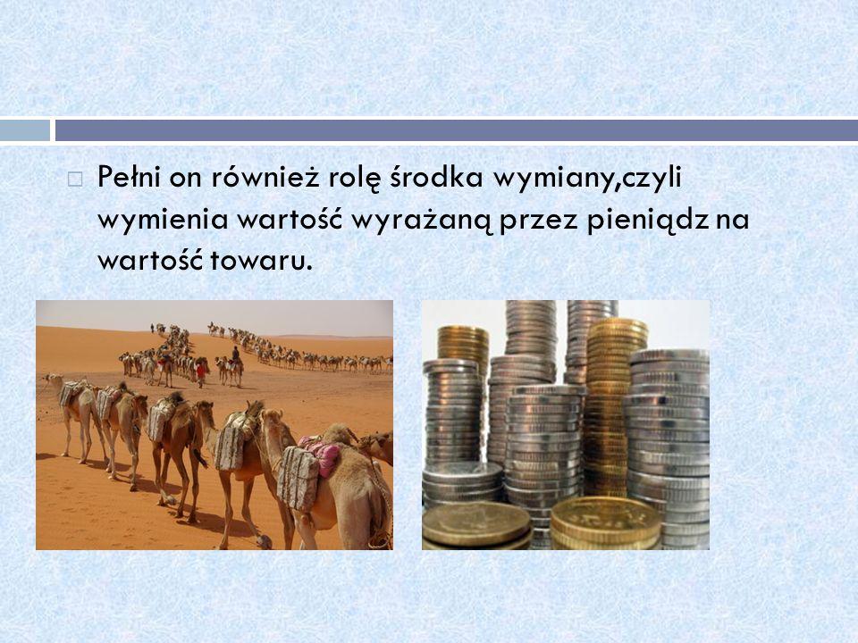 Pełni on również rolę środka wymiany,czyli wymienia wartość wyrażaną przez pieniądz na wartość towaru.