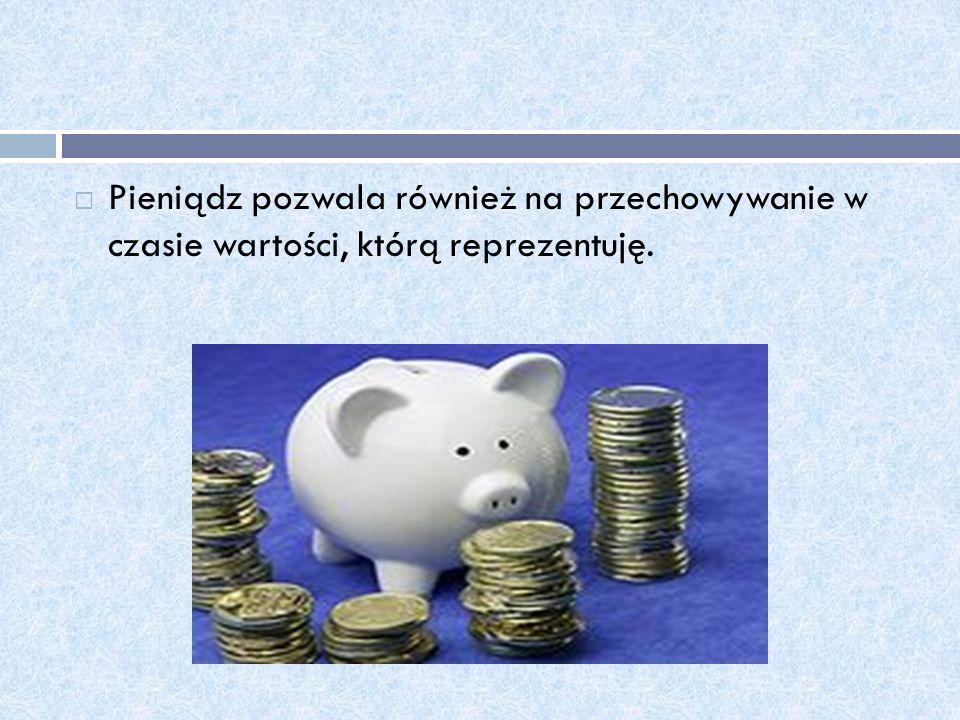 Pieniądz pozwala również na przechowywanie w czasie wartości, którą reprezentuję.