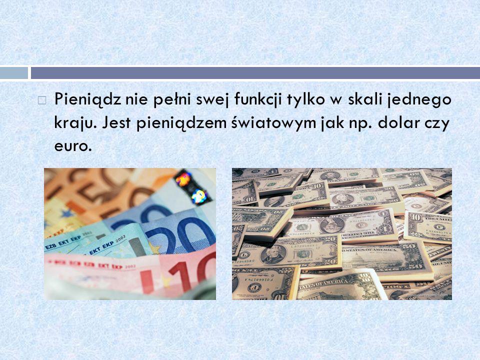 Pieniądz nie pełni swej funkcji tylko w skali jednego kraju. Jest pieniądzem światowym jak np. dolar czy euro.
