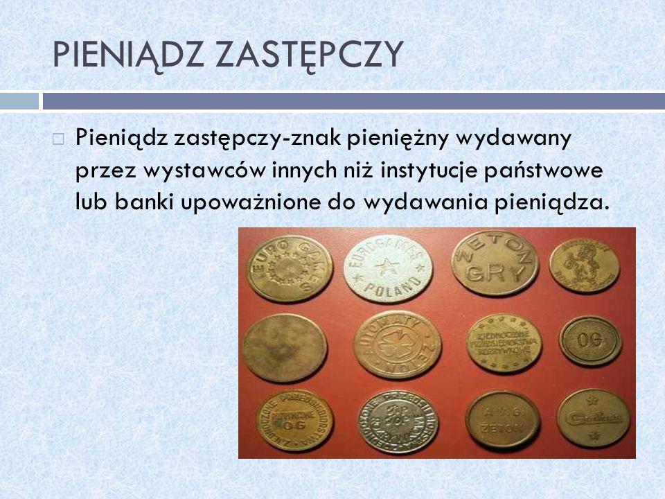 PIENIĄDZ ZASTĘPCZY Pieniądz zastępczy-znak pieniężny wydawany przez wystawców innych niż instytucje państwowe lub banki upoważnione do wydawania pieni