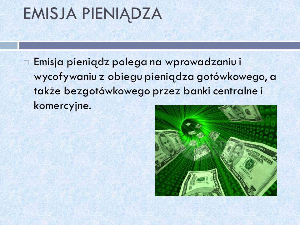 EMISJA PIENIĄDZA Emisja pieniądz polega na wprowadzaniu i wycofywaniu z obiegu pieniądza gotówkowego, a także bezgotówkowego przez banki centralne i k