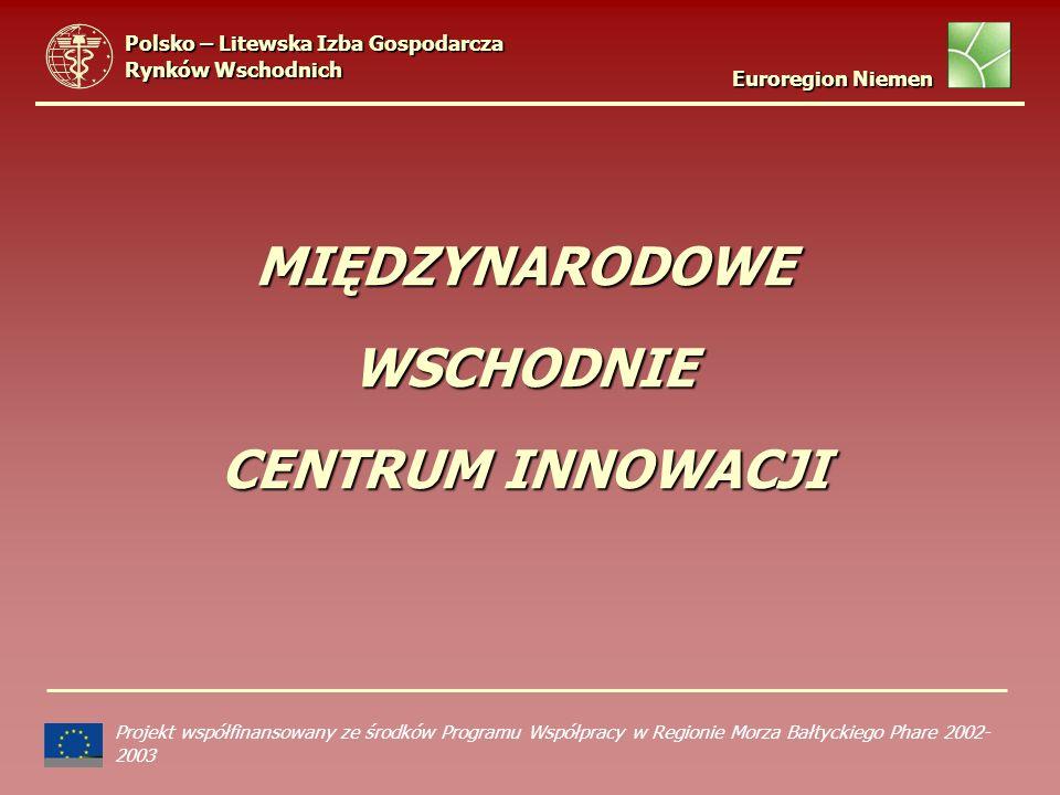 MIĘDZYNARODOWE WSCHODNIE CENTRUM INNOWACJI Projekt współfinansowany ze środków Programu Współpracy w Regionie Morza Bałtyckiego Phare 2002- 2003 Polsko – Litewska Izba Gospodarcza Rynków Wschodnich Euroregion Niemen