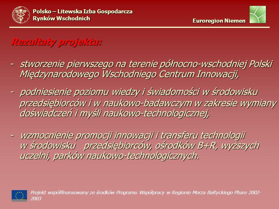 Rezultaty projektu: - stworzenie pierwszego na terenie północno-wschodniej Polski Międzynarodowego Wschodniego Centrum Innowacji, Międzynarodowego Wschodniego Centrum Innowacji, - podniesienie poziomu wiedzy i świadomości w środowisku przedsiębiorców i w naukowo-badawczym w zakresie wymiany przedsiębiorców i w naukowo-badawczym w zakresie wymiany doświadczeń i myśli naukowo-technologicznej, doświadczeń i myśli naukowo-technologicznej, - wzmocnienie promocji innowacji i transferu technologii w środowisku przedsiębiorców, ośrodków B+R, wyższych w środowisku przedsiębiorców, ośrodków B+R, wyższych uczelni, parków naukowo-technologicznych.