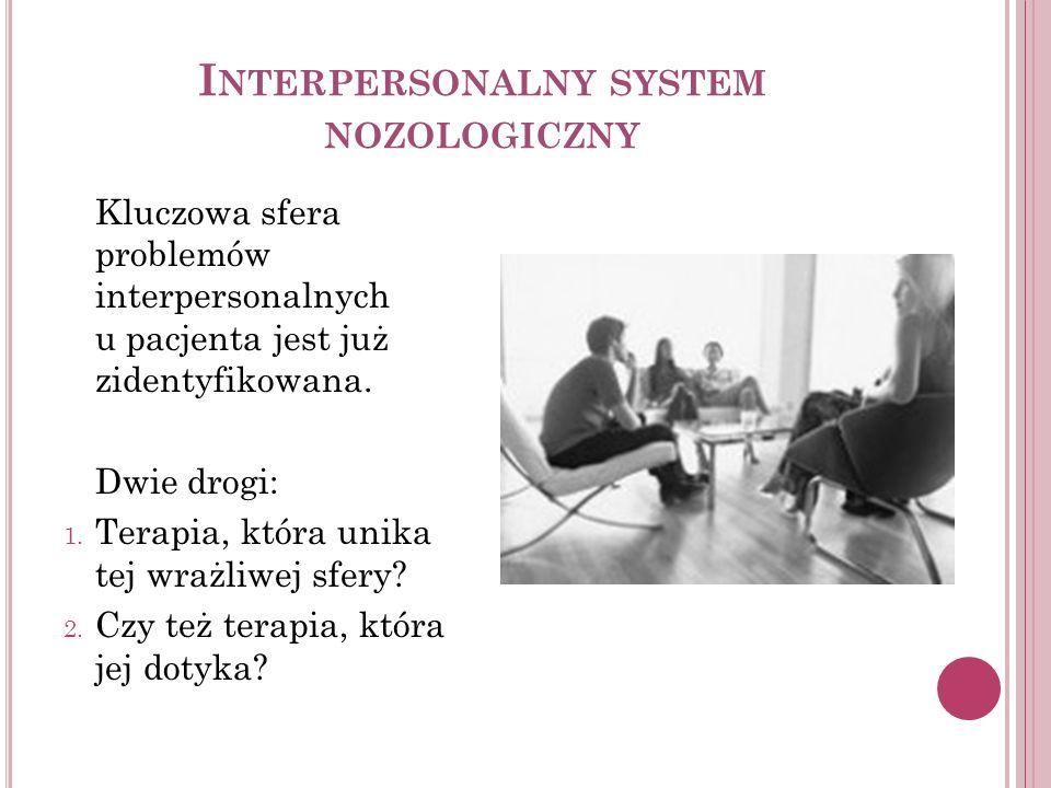 I NTERPERSONALNY SYSTEM NOZOLOGICZNY Kluczowa sfera problemów interpersonalnych u pacjenta jest już zidentyfikowana. Dwie drogi: 1. Terapia, która uni