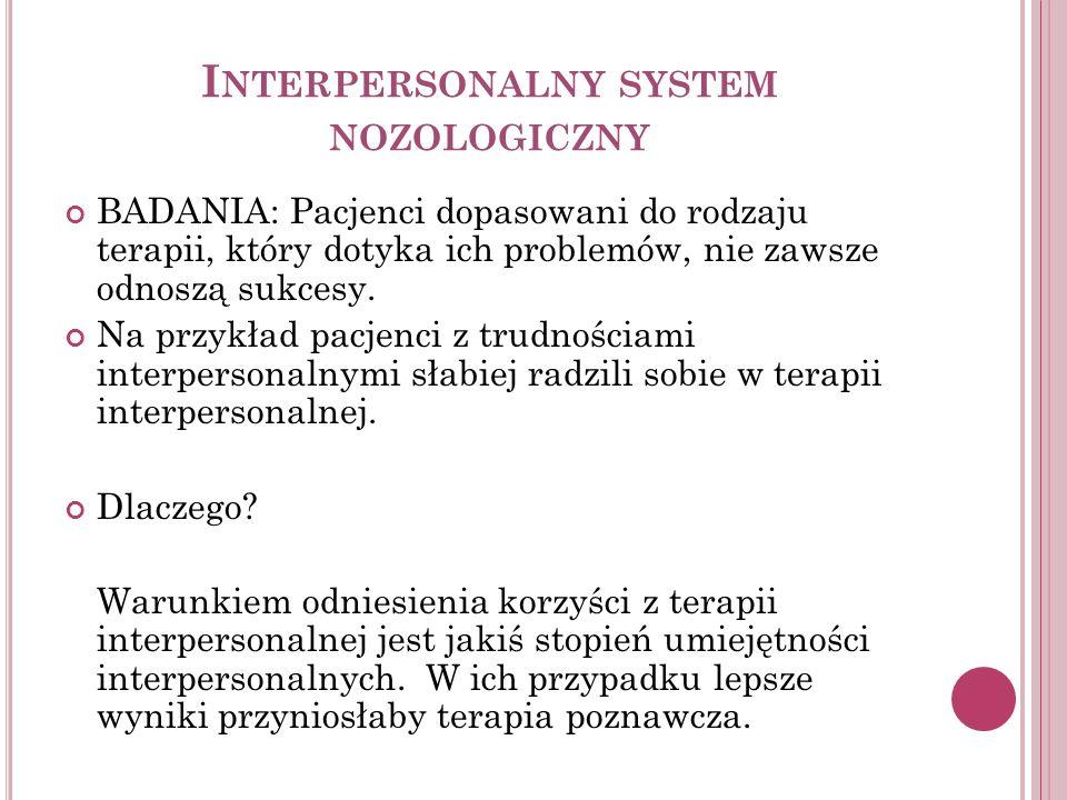 I NTERPERSONALNY SYSTEM NOZOLOGICZNY BADANIA: Pacjenci dopasowani do rodzaju terapii, który dotyka ich problemów, nie zawsze odnoszą sukcesy. Na przyk