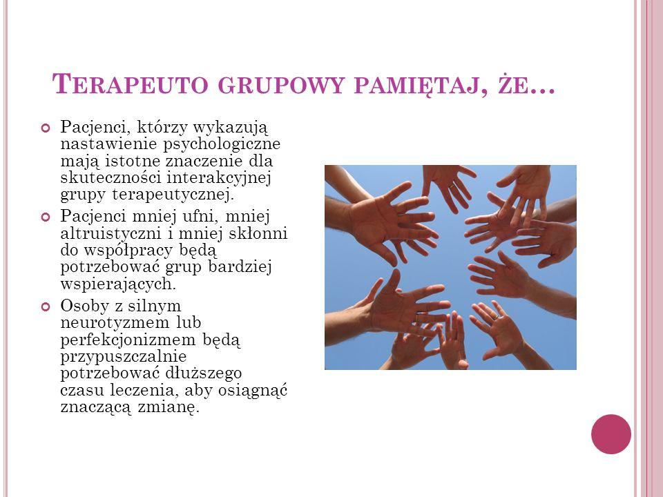 T ERAPEUTO GRUPOWY PAMIĘTAJ, ŻE … Pacjenci, którzy wykazują nastawienie psychologiczne mają istotne znaczenie dla skuteczności interakcyjnej grupy ter
