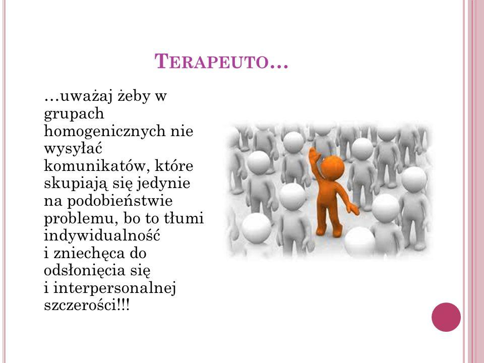 T ERAPEUTO … …uważaj żeby w grupach homogenicznych nie wysyłać komunikatów, które skupiają się jedynie na podobieństwie problemu, bo to tłumi indywidu