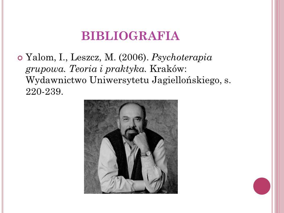 BIBLIOGRAFIA Yalom, I., Leszcz, M. (2006). Psychoterapia grupowa. Teoria i praktyka. Kraków: Wydawnictwo Uniwersytetu Jagiellońskiego, s. 220-239.